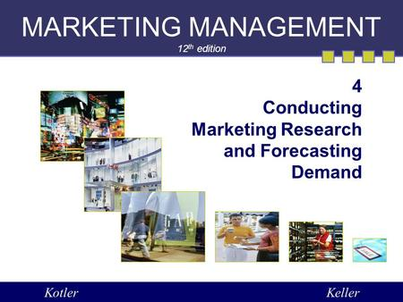 MARKETING MANAGEMENT 12 th edition 4 Conducting Marketing Research and Forecasting Demand KotlerKeller.