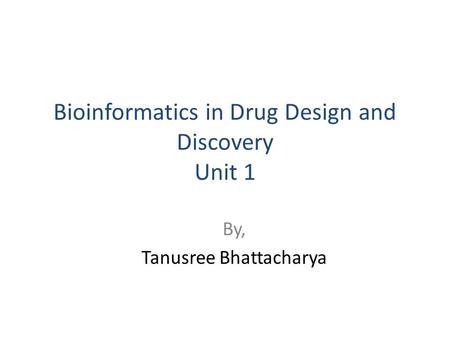 Bioinformatics in Drug Design and Discovery Unit 1 By, Tanusree Bhattacharya.