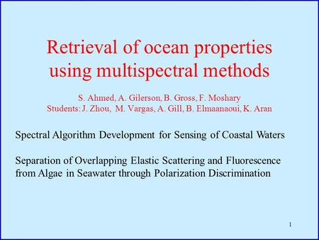 1 Retrieval of ocean properties using multispectral methods S. Ahmed, A. Gilerson, B. Gross, F. Moshary Students: J. Zhou, M. Vargas, A. Gill, B. Elmaanaoui,