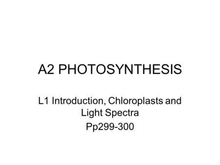 A2 PHOTOSYNTHESIS L1 Introduction, Chloroplasts and Light Spectra Pp299-300.