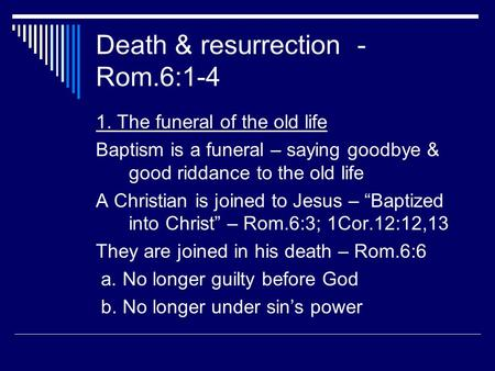 Death & resurrection - Rom.6:1-4 1. The funeral of the old life Baptism is a funeral – saying goodbye & good riddance to the old life A Christian is joined.