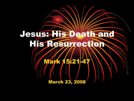 Jesus: His Death and His Resurrection Mark 15:21-47 March 23, 2008.