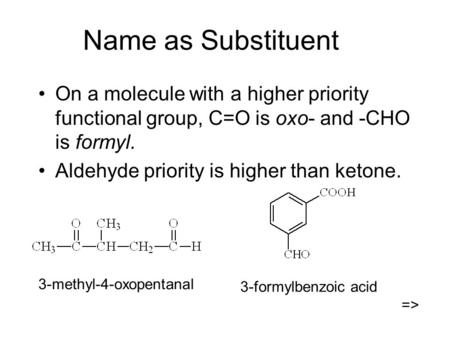 Name as Substituent On a molecule with a higher priority functional group, C=O is oxo- and -CHO is formyl. Aldehyde priority is higher than ketone. 3-methyl-4-oxopentanal.