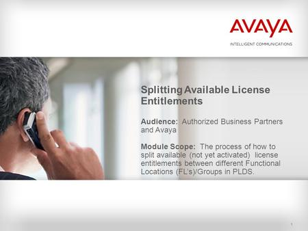 1 Splitting Available License Entitlements Audience: Authorized Business Partners and Avaya Module Scope: The process of how to split available (not yet.