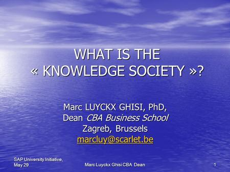 Marc Luyckx Ghisi CBA Dean 1 SAP University Initiative, May 29 WHAT IS THE « KNOWLEDGE SOCIETY »? Marc LUYCKX GHISI, PhD, Dean CBA Business School Zagreb,