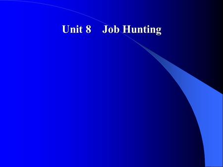 Unit 8 Job Hunting. Teaching Plan and Time Arrangement I First Period of Class(50 minutes) 1 Introduction to the topic(25 minutes) 1> Warming-up questions(10.