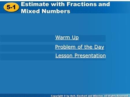 5-1 Estimate with Fractions and Mixed Numbers Warm Up Warm Up Problem of the Day Problem of the Day Lesson Presentation Lesson Presentation.