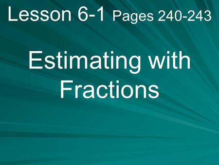 Lesson 6-1 Pages 240-243 Estimating with Fractions.