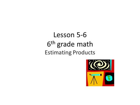 Lesson 5-6 6 th grade math Estimating Products. Objective:  Estimate the solutions to problems involving fractions and mixed numbers by rounding and.
