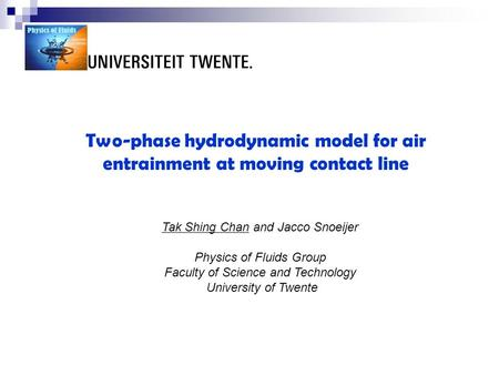 Two-phase hydrodynamic model for air entrainment at moving contact line Tak Shing Chan and Jacco Snoeijer Physics of Fluids Group Faculty of Science and.