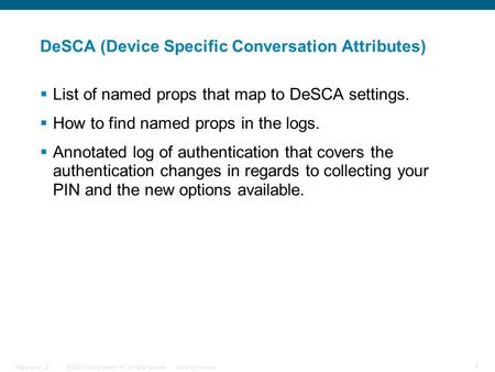 © 2006 Cisco Systems, Inc. All rights reserved.Cisco ConfidentialPresentation_ID 1 DeSCA (Device Specific Conversation Attributes)  List of named props.