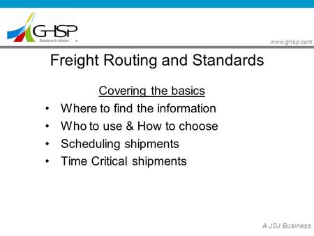 Www.ghsp.com A JSJ Business Freight Routing and Standards Covering the basics Where to find the information Who to use & How to choose Scheduling shipments.
