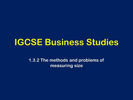 IGCSE Business Studies 1.3.2 The methods and problems of measuring size.