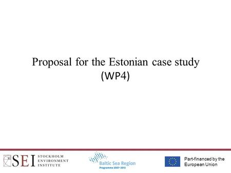 Part-financed by the European Union Proposal for the Estonian case study (WP 4 )