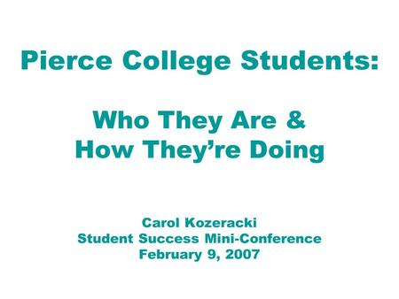 Pierce College Students: Who They Are & How They're Doing Carol Kozeracki Student Success Mini-Conference February 9, 2007.