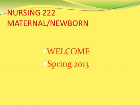 NURSING 222 MATERNAL/NEWBORN WELCOME Spring 2013.