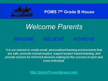 POMS 7 th Grade B House Welcome Parents IMAGINE BELIEVE ACHIEVE It is our mission to create small, personalized learning environments that are safe, promote.