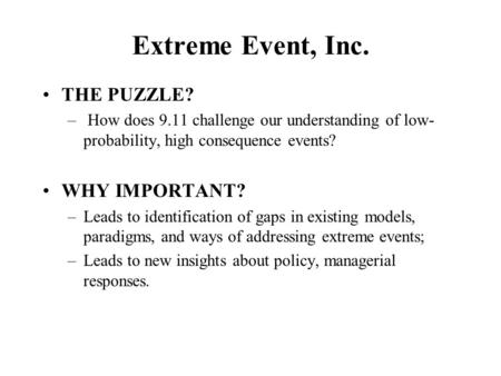 Extreme Event, Inc. THE PUZZLE? – How does 9.11 challenge our understanding of low- probability, high consequence events? WHY IMPORTANT? –Leads to identification.