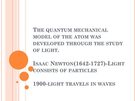 T HE QUANTUM MECHANICAL MODEL OF THE ATOM WAS DEVELOPED THROUGH THE STUDY OF LIGHT. I SAAC N EWTON (1642-1727)-L IGHT CONSISTS OF PARTICLES 1900- LIGHT.