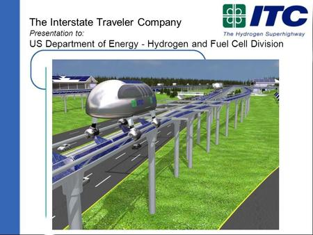 Copyright 2005 ITC, LLC www.InterstateTraveler.us The Interstate Traveler Company Presentation to: US Department of Energy - Hydrogen and Fuel Cell Division.