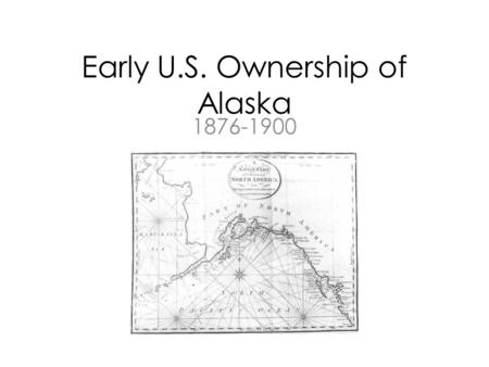 "Early U.S. Ownership of Alaska 1876-1900. Seward's Icebox Alaska purchased from Russia for $7.2 USD. Not a ""folly"" Under federal control – U.S. Army (1876-77)"