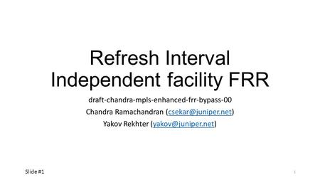 Refresh Interval Independent facility FRR draft-chandra-mpls-enhanced-frr-bypass-00 Chandra Ramachandran Yakov Rekhter.