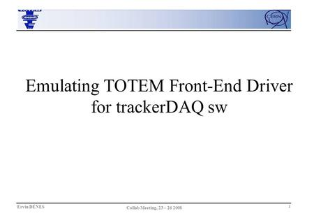 Ervin DÉNES Collab Meeting, 23 – 26 2008 1 Emulating TOTEM Front-End Driver for trackerDAQ sw.