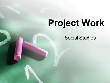 Project Work Social Studies. Introduction Project work is not new. Your teachers have long appreciated the value of project work and have assigned projects.