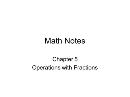 Math Notes Chapter 5 Operations with Fractions. 5-1 Rounding Fractions To round a fraction to the nearest whole number – If the fraction is equal to or.