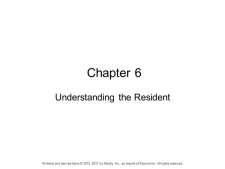 Chapter 6 Understanding the Resident All items and derived items © 2015, 2011 by Mosby, Inc., an imprint of Elsevier Inc. All rights reserved.