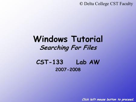 Click left mouse button to proceed. Windows Tutorial Searching For Files CST-133 Lab AW 2007-2008 © Delta College CST Faculty.