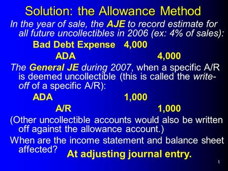 1 Solution: the Allowance Method In the year of sale, the AJE to record estimate for all future uncollectibles in 2006 (ex: 4% of sales): Bad Debt Expense4,000.