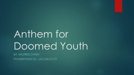 Anthem for Doomed Youth BY: WILFRED OWEN POWER POINT BY: JACOB SCOTT.