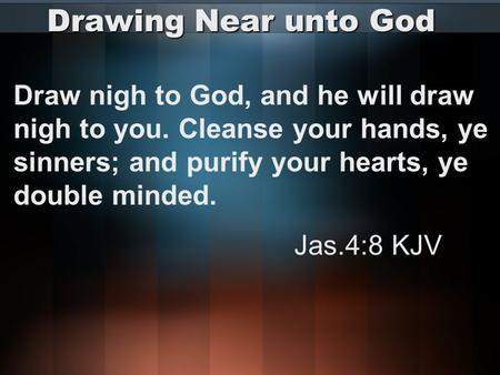 Drawing Near unto God Draw nigh to God, and he will draw nigh to you. Cleanse your hands, ye sinners; and purify your hearts, ye double minded. Jas.4:8.