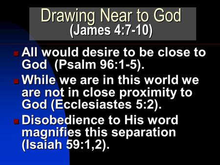 All would desire to be close to God (Psalm 96:1-5). While we are in this world we are not in close proximity to God (Ecclesiastes 5:2). Disobedience to.