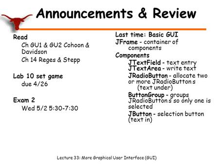 Lecture 33: More Graphical User Interface (GUI) Announcements & Review Read Ch GU1 & GU2 Cohoon & Davidson Ch 14 Reges & Stepp Lab 10 set game due 4/26.