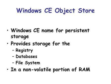 Windows CE Object Store Windows CE name for persistent storage Provides storage for the –Registry –Databases –File System In a non-volatile portion of.