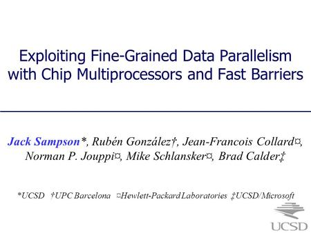 Exploiting Fine-Grained Data Parallelism with Chip Multiprocessors and Fast Barriers Jack Sampson*, Rubén González†, Jean-Francois Collard¤, Norman P.