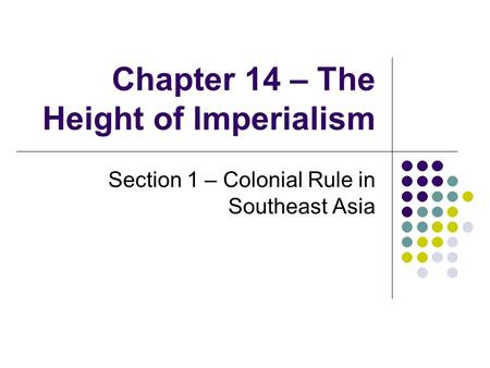 Chapter 14 – The Height of Imperialism Section 1 – Colonial Rule in Southeast Asia.