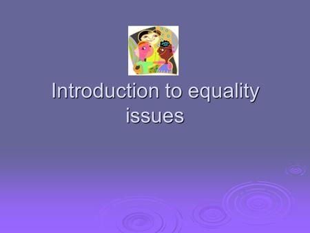 Introduction to equality issues. Aims and Objective  To develop an awareness of the issues relating to equal opportunities  To question own values and.