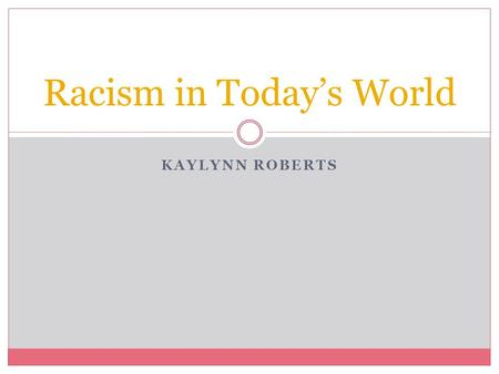 "KAYLYNN ROBERTS Racism in Today's World. Reflection Paper 1 I have decided to do my project on ""What Racism looks like in Today's World"". I feel that."