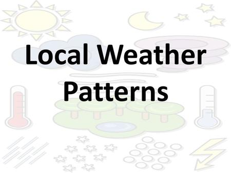 Local Weather Patterns. Weather Patterns Weather changes from day to day and from season to season. These changes typically happen in the same way, following.