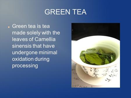 GREEN TEA Green tea is tea made solely with the leaves of Camellia sinensis that have undergone minimal oxidation during processing.