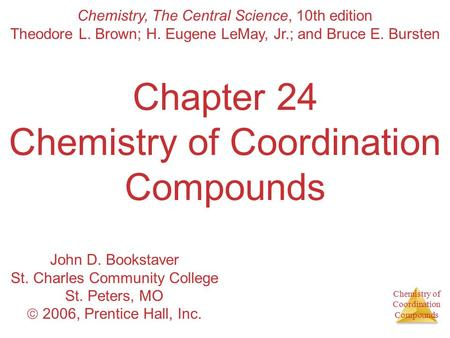 Chemistry of Coordination Compounds Chapter 24 Chemistry of Coordination Compounds Chemistry, The Central Science, 10th edition Theodore L. Brown; H. Eugene.