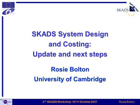 Rosie Bolton 2 nd SKADS Workshop 10-11 October 2007 SKADS System Design and Costing: Update and next steps Rosie Bolton University of Cambridge.