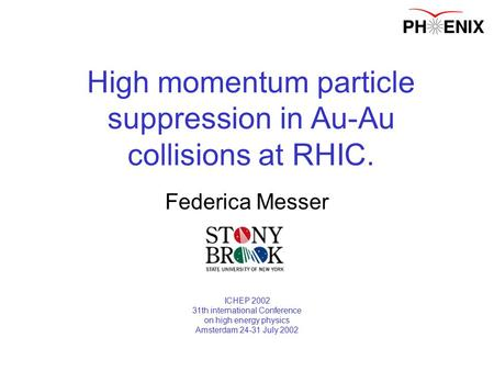 07/27/2002Federica Messer High momentum particle suppression in Au-Au collisions at RHIC. Federica Messer ICHEP 2002 31th international Conference on high.