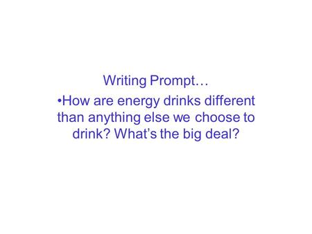 Writing Prompt… How are energy drinks different than anything else we choose to drink? What's the big deal?