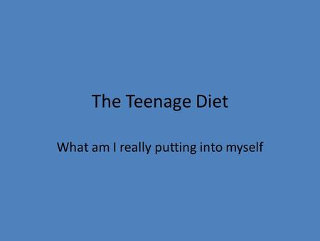 The Teenage Diet What am I really putting into myself.
