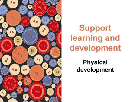 Support learning and development Physical development.