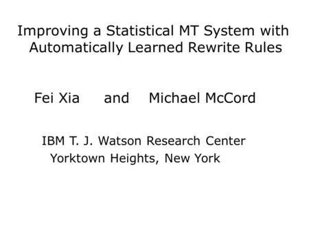 Improving a Statistical MT System with Automatically Learned Rewrite Rules Fei Xia and Michael McCord IBM T. J. Watson Research Center Yorktown Heights,